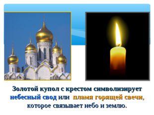 Золотой купол с крестом символизирует небесный свод или пламя горящей свечи,