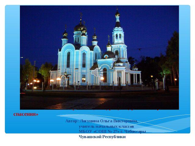 Презентация к уроку «Церковь – корабль спасения» Автор: Логунина Ольга Викто...