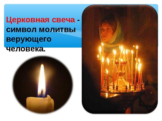 Церковная свеча- символ молитвы верующего человека.