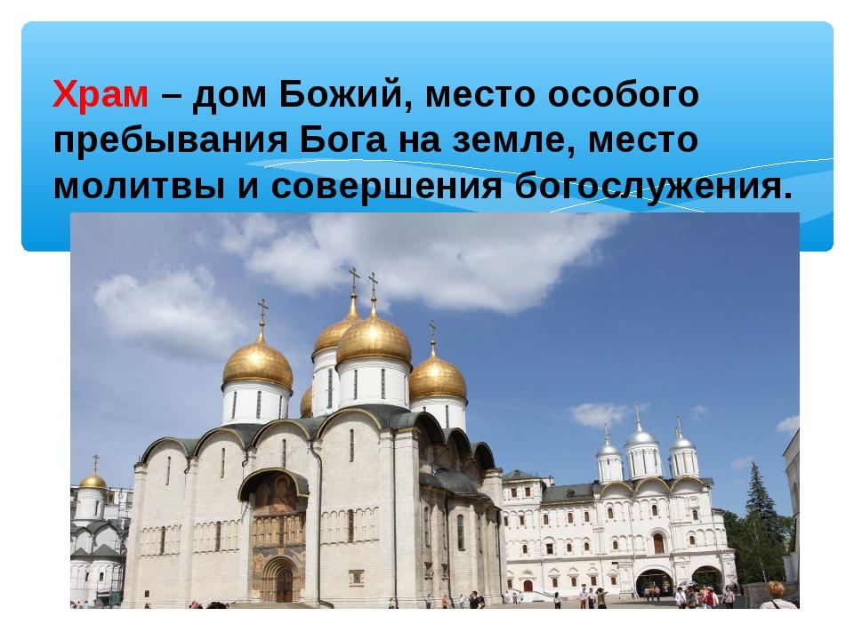 Храм –дом Божий, место особого пребывания Бога на земле, место молитвы и сов...