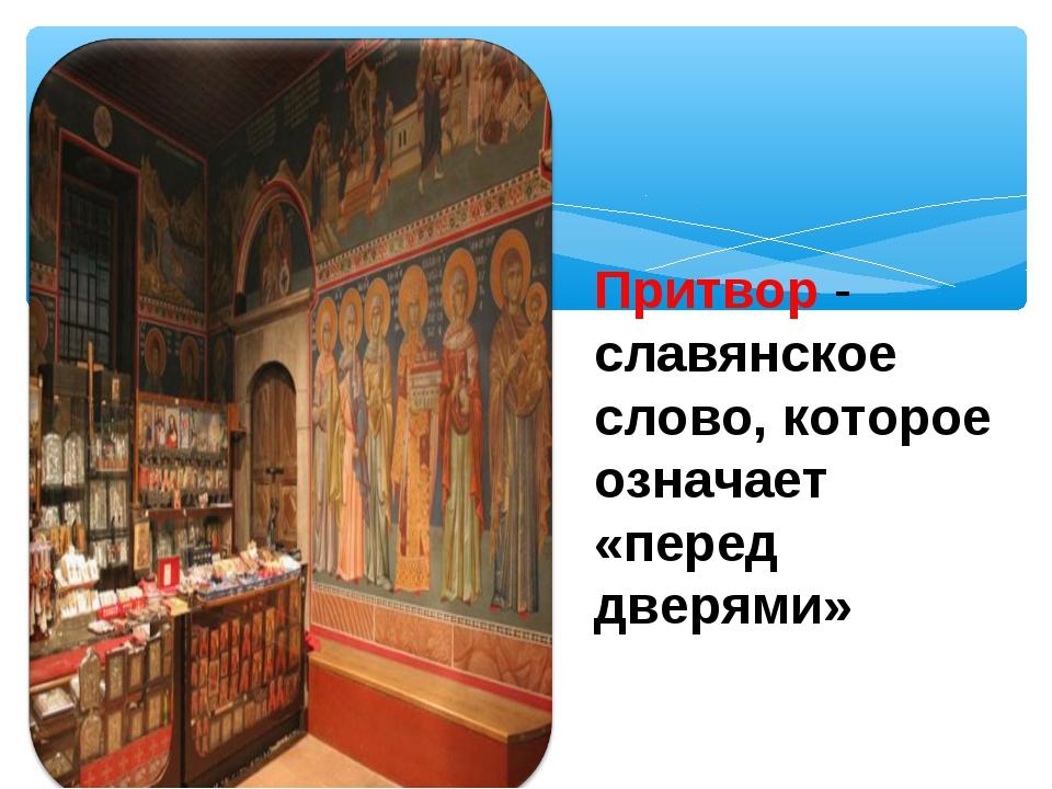 Притвор - славянское слово, которое означает «перед дверями»