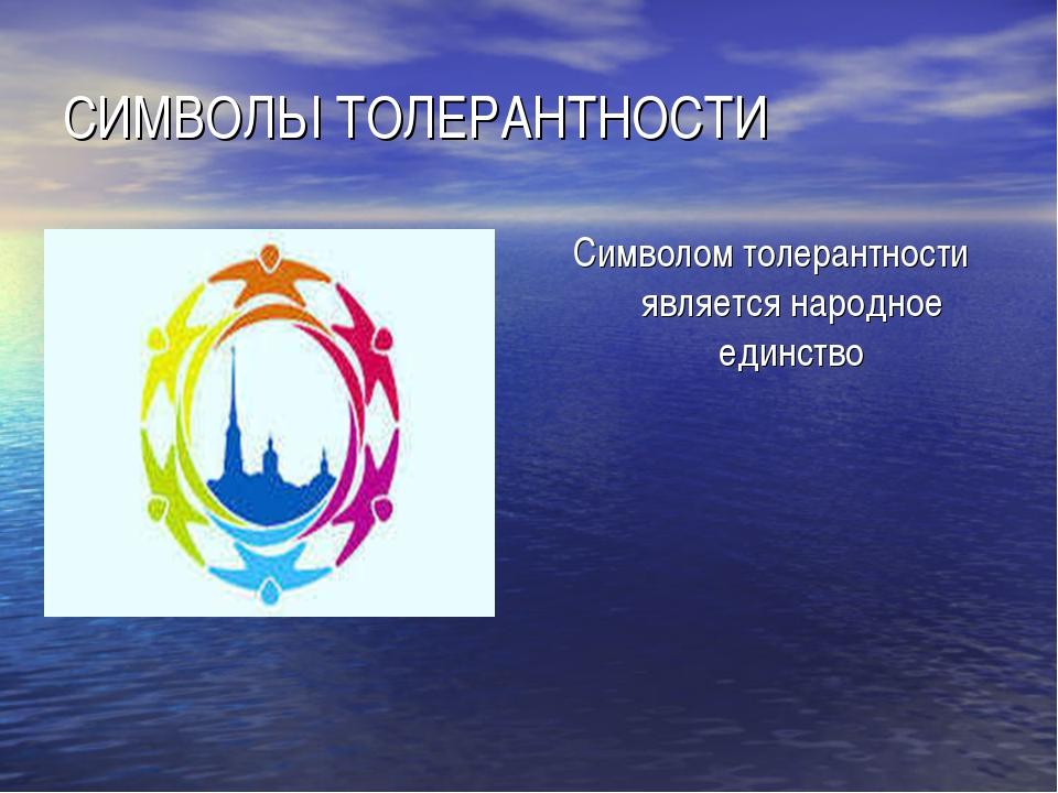 СИМВОЛЫ ТОЛЕРАНТНОСТИ Символом толерантности является народное единство