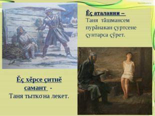Ĕç хĕрсе çитнĕ самант - Таня тыткǎна лекет. Ĕç аталанни – Таня тăшмансем пурă