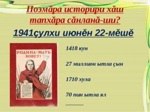 Поэмăра историри хăш тапхăра сăнланă-ши? 1941çулхи июнěн 22-мěшě 1418 кун 27