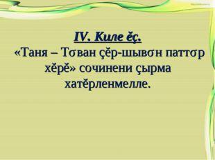 IV. Киле ĕç. «Таня – Тǎван çĕр-шывǎн паттǎр хĕрĕ» сочинени çырма хатĕрленмелле.