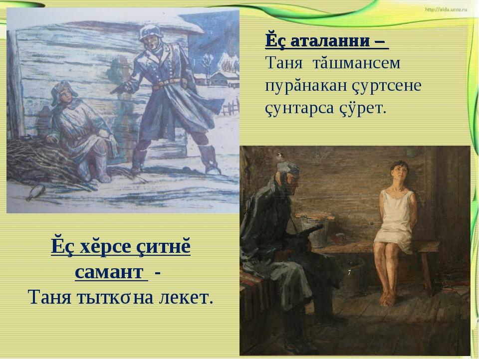 Ĕç хĕрсе çитнĕ самант - Таня тыткǎна лекет. Ĕç аталанни – Таня тăшмансем пурă...