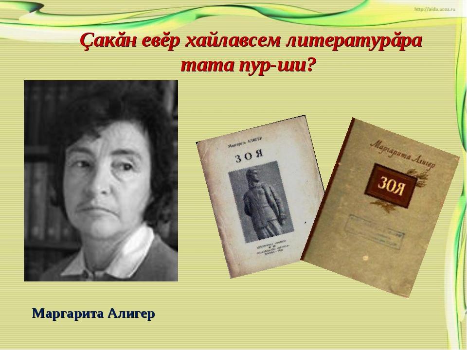 Çакăн евĕр хайлавсем литературăра тата пур-ши? Маргарита Алигер