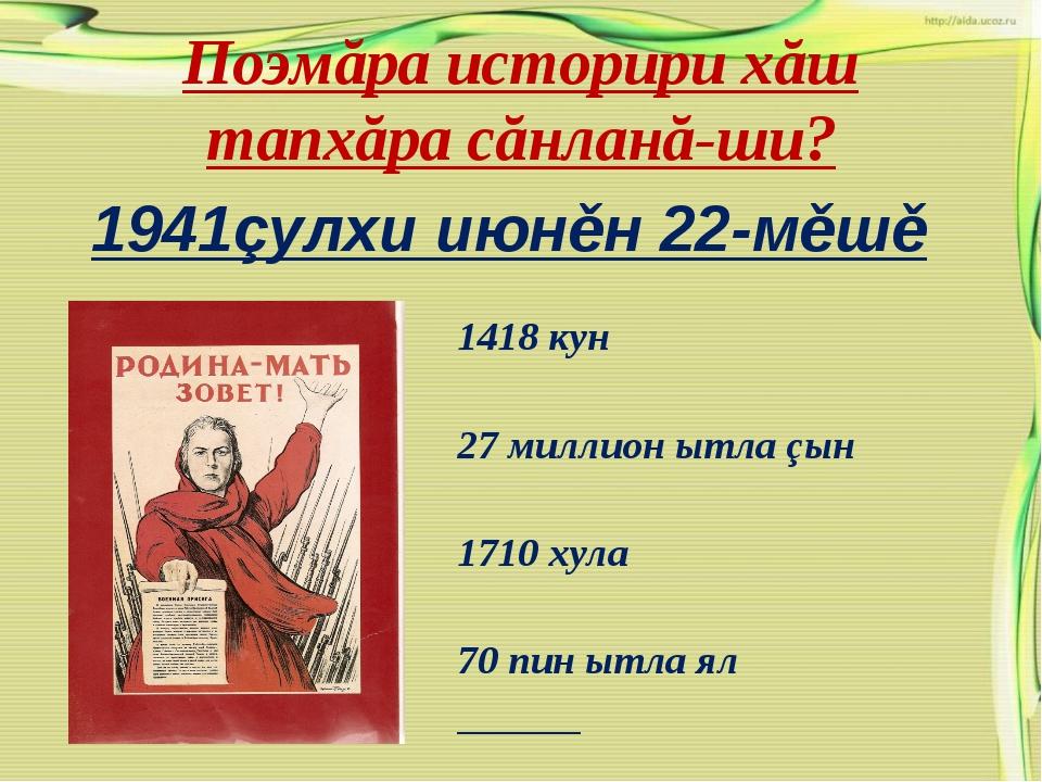 Поэмăра историри хăш тапхăра сăнланă-ши? 1941çулхи июнěн 22-мěшě 1418 кун 27...