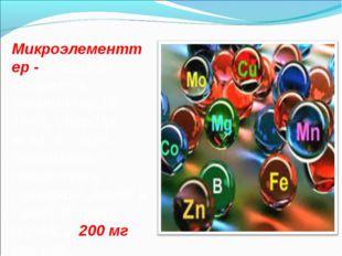 Микроэлементтер - ағзада аз кездесетін элементтер(10-15%), олар тірі ағзаға қ