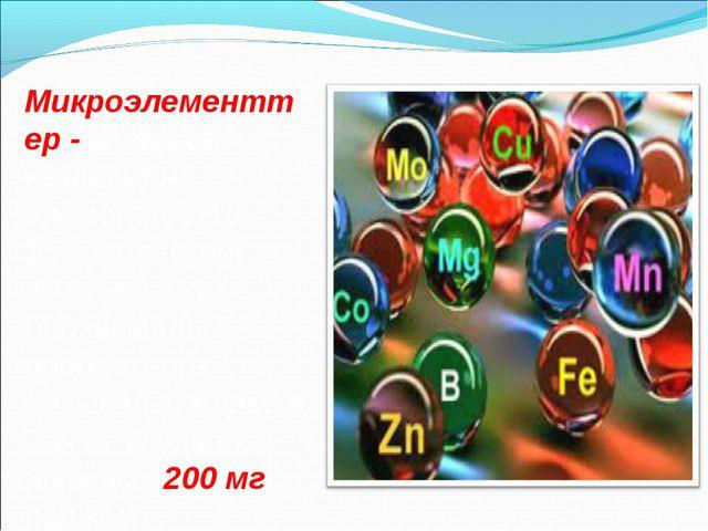 Микроэлементтер - ағзада аз кездесетін элементтер(10-15%), олар тірі ағзаға қ...