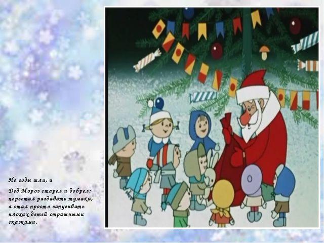 Но годы шли, и Дед Мороз старел и добрел: перестал раздавать тумаки, а стал п...
