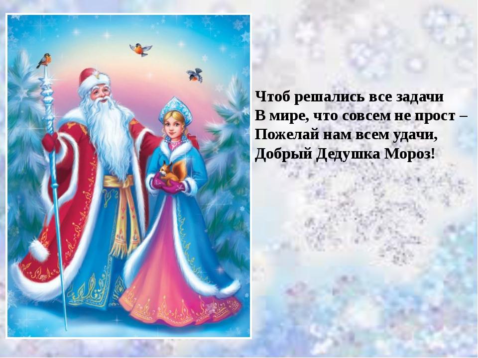 Чтоб решались все задачи В мире, что совсем не прост – Пожелай нам всем удачи...