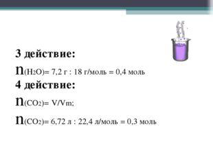 3 действие: n(Н2О)= 7,2 г : 18 г/моль = 0,4 моль 4 действие: n(CO2)= V/Vm; n