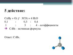 5 действие: CxHy + O2 → 3CO2 + 4 H2O 0,1 : 0,3 : 0,4 1 : 3 : 4 - коэффициенты