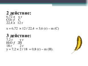 2 действие: 6,72 л х г СО2 → С 22,4 л 12 г х = 6,72 × 12 / 22,4 = 3,6 (г) –