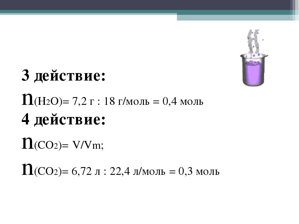 3 действие: n(Н2О)= 7,2 г : 18 г/моль = 0,4 моль 4 действие: n(CO2)= V/Vm; n...