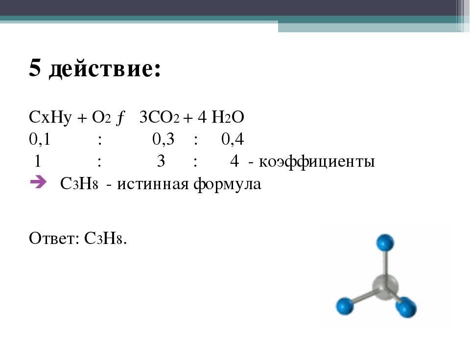 5 действие: CxHy + O2 → 3CO2 + 4 H2O 0,1 : 0,3 : 0,4 1 : 3 : 4 - коэффициенты...