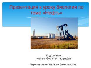 Презентация к уроку биологии по теме «Нефть» Подготовила учитель биологии, г