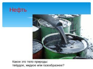 Нефть Какое это тело природы: твёрдое, жидкое или газообразное?