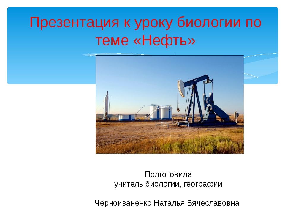 Презентация к уроку биологии по теме «Нефть» Подготовила учитель биологии, г...