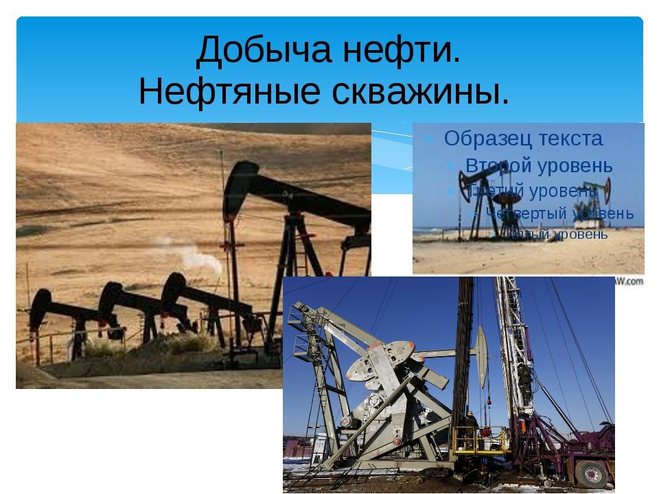 Добыча нефти. Нефтяные скважины.