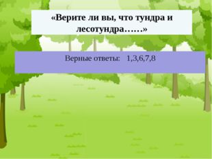 «Верите ли вы, что тундра и лесотундра……» Верные ответы: 1,3,6,7,8