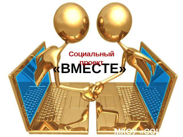 «ВМЕСТЕ» МКОУ «СОШ №7» Социальный проект