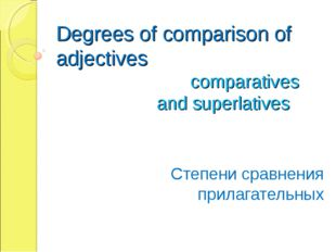 Degrees of comparison of adjectives 				comparatives 			and superlatives Степ