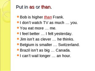 Put in as or than. Bob is higher than Frank. I don't watch TV as much … you.