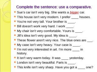 Complete the sentence: use a comparative. Sue's car isn't very big. She wants