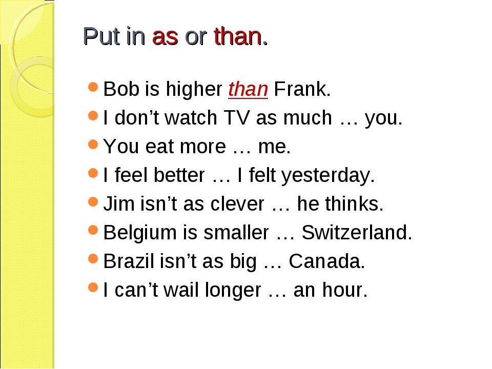 Put in as or than. Bob is higher than Frank. I don't watch TV as much … you....