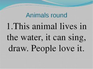 Animals round 1.This animal lives in the water, it can sing, draw. People lov