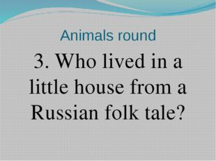 Animals round 3. Who lived in a little house from a Russian folk tale?