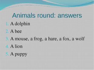 Animals round: answers A dolphin A bee A mouse, a frog, a hare, a fox, a wolf