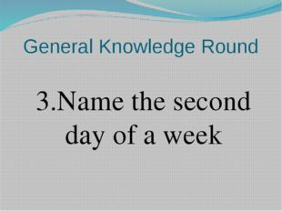 General Knowledge Round 3.Name the second day of a week