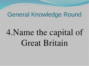 General Knowledge Round 4.Name the capital of Great Britain