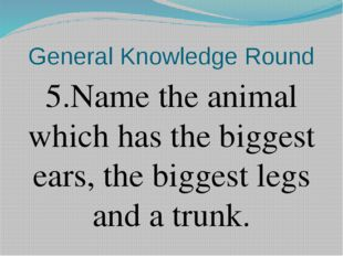General Knowledge Round 5.Name the animal which has the biggest ears, the big