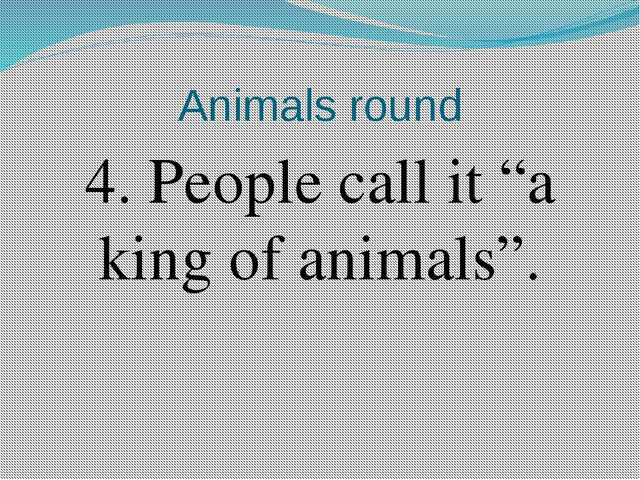 "Animals round 4. People call it ""a king of animals""."