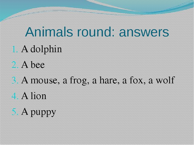 Animals round: answers A dolphin A bee A mouse, a frog, a hare, a fox, a wolf...