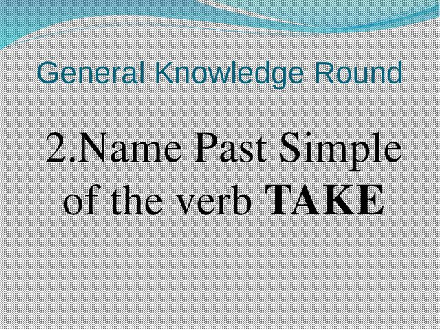 General Knowledge Round 2.Name Past Simple of the verb TAKE
