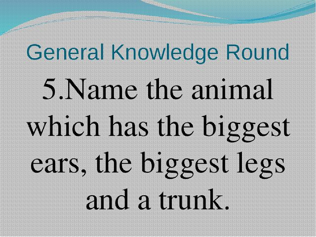 General Knowledge Round 5.Name the animal which has the biggest ears, the big...