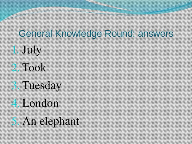 General Knowledge Round: answers July Took Tuesday London An elephant