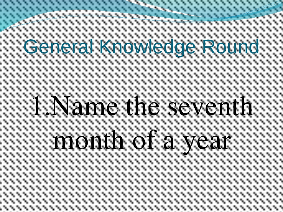 General Knowledge Round 1.Name the seventh month of a year