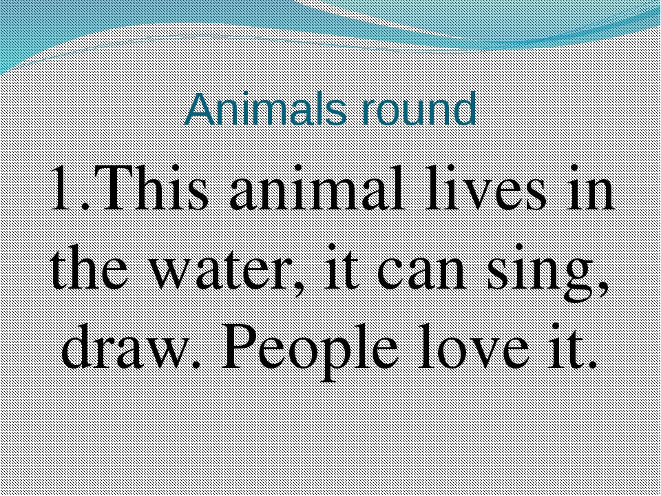 Animals round 1.This animal lives in the water, it can sing, draw. People lov...