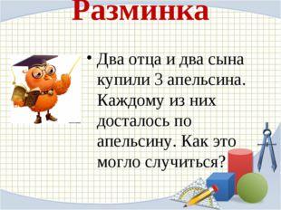 Разминка Два отца и два сына купили 3 апельсина. Каждому из них досталось по