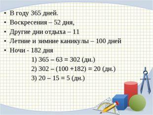 В году 365 дней. Воскресения – 52 дня, Другие дни отдыха – 11 Летние и зимние