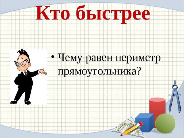 Кто быстрее Чему равен периметр прямоугольника?