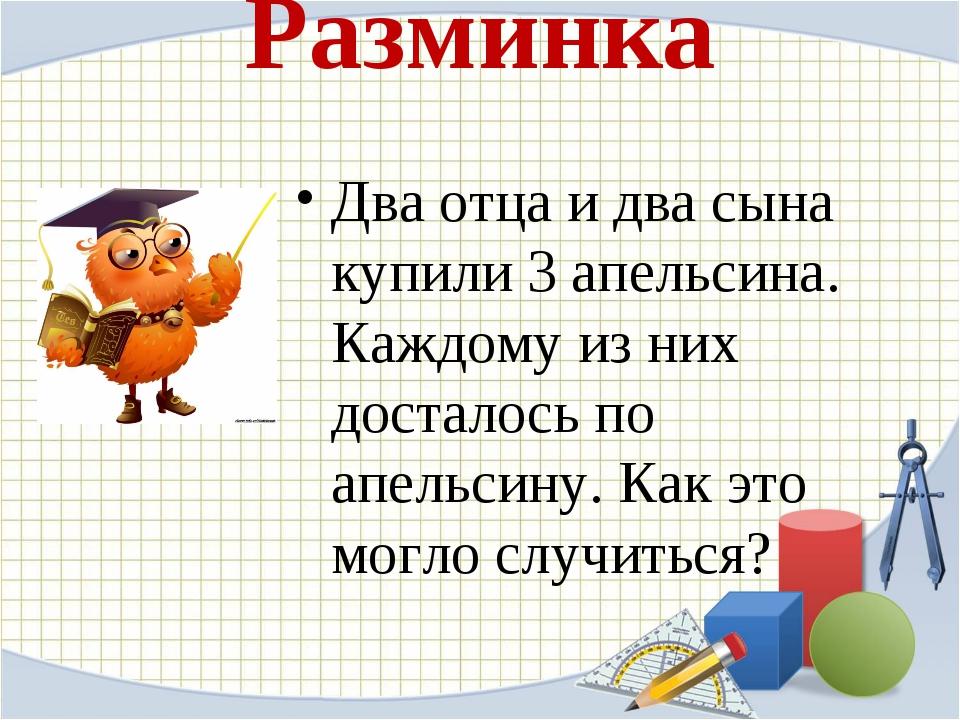Разминка Два отца и два сына купили 3 апельсина. Каждому из них досталось по...