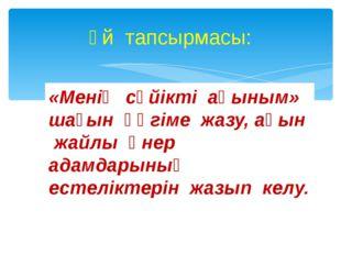 Үй тапсырмасы: «Менің сүйікті ақыным» шағын әңгіме жазу, ақын жайлы өнер адам