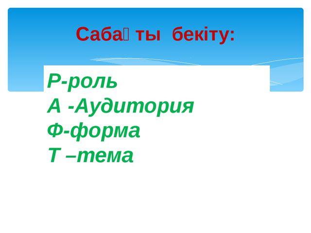 Сабақты бекіту: Р-роль А -Аудитория Ф-форма Т –тема